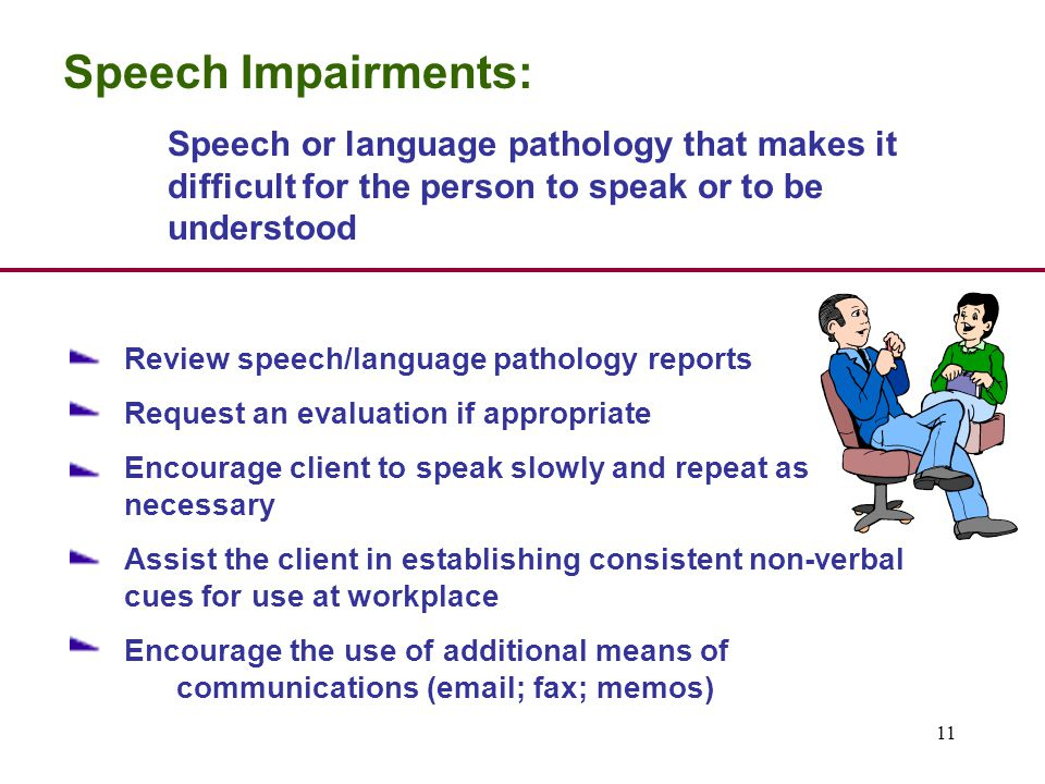 11 Speech Impairments: Speech or language pathology that makes it difficult for the person to speak or to be understood Review speech/language pathology reports Request an evaluation if appropriate Encourage client to speak slowly and repeat as necessary Assist the client in establishing consistent non-verbal cues for use at workplace Encourage the use of additional means of communications (email; fax; memos)