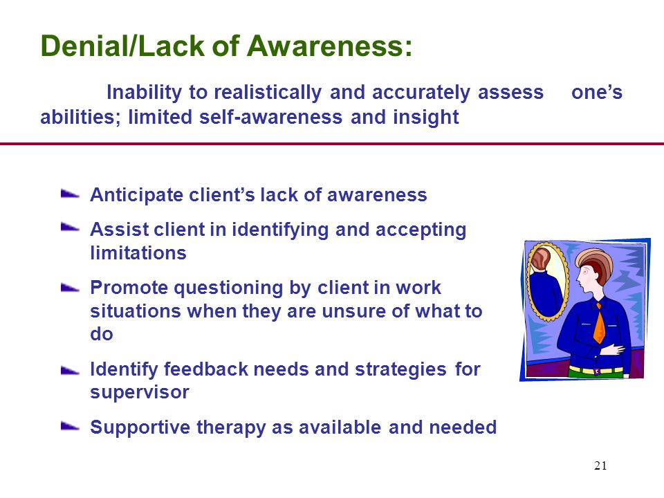 21 Denial/Lack of Awareness: Inability to realistically and accurately assess one's abilities; limited self-awareness and insight Anticipate client's lack of awareness Assist client in identifying and accepting limitations Promote questioning by client in work situations when they are unsure of what to do Identify feedback needs and strategies for supervisor Supportive therapy as available and needed