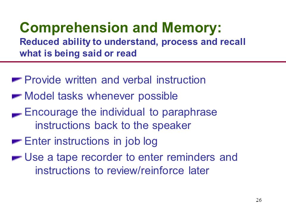 26 Comprehension and Memory: Reduced ability to understand, process and recall what is being said or read Provide written and verbal instruction Model tasks whenever possible Encourage the individual to paraphrase instructions back to the speaker Enter instructions in job log Use a tape recorder to enter reminders and instructions to review/reinforce later