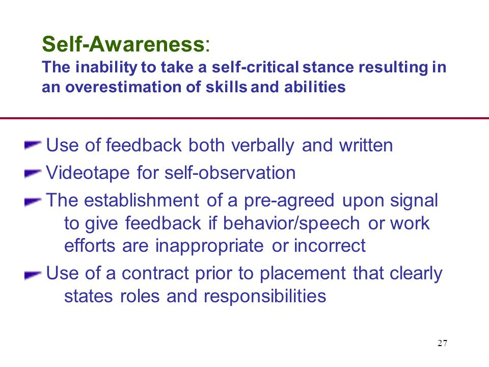 27 Self-Awareness: The inability to take a self-critical stance resulting in an overestimation of skills and abilities Use of feedback both verbally and written Videotape for self-observation The establishment of a pre-agreed upon signal to give feedback if behavior/speech or work efforts are inappropriate or incorrect Use of a contract prior to placement that clearly states roles and responsibilities