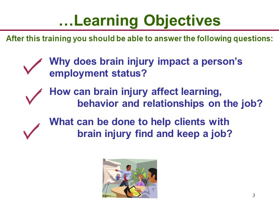 3 …Learning Objectives After this training you should be able to answer the following questions: Why does brain injury impact a person's employment status.