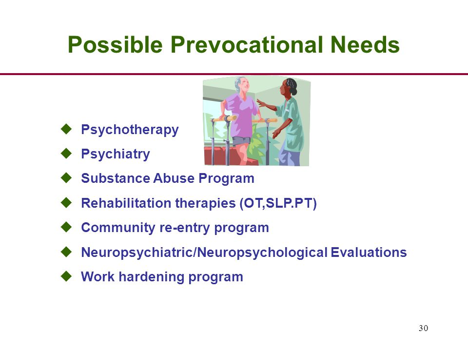 30 Possible Prevocational Needs u Psychotherapy u Psychiatry u Substance Abuse Program u Rehabilitation therapies (OT,SLP.PT) u Community re-entry program u Neuropsychiatric/Neuropsychological Evaluations u Work hardening program