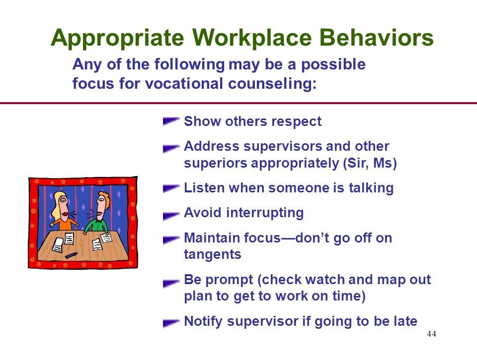 44 Appropriate Workplace Behaviors Show others respect Address supervisors and other superiors appropriately (Sir, Ms) Listen when someone is talking Avoid interrupting Maintain focus—don't go off on tangents Be prompt (check watch and map out plan to get to work on time) Notify supervisor if going to be late Any of the following may be a possible focus for vocational counseling: