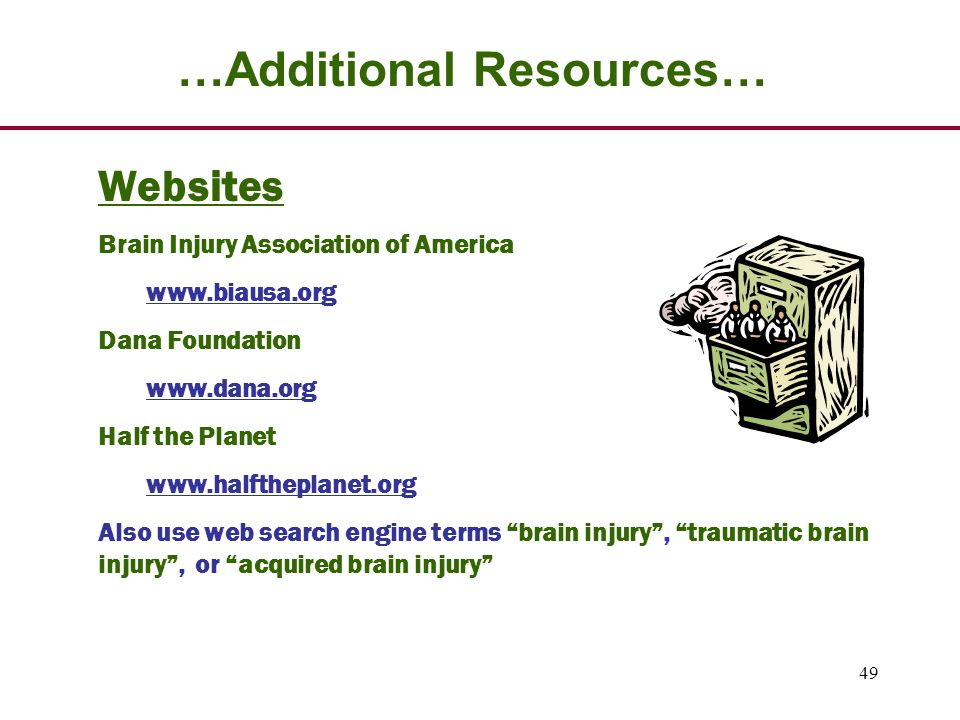 49 …Additional Resources… Websites Brain Injury Association of America www.biausa.org Dana Foundation www.dana.org Half the Planet www.halftheplanet.org Also use web search engine terms brain injury , traumatic brain injury , or acquired brain injury