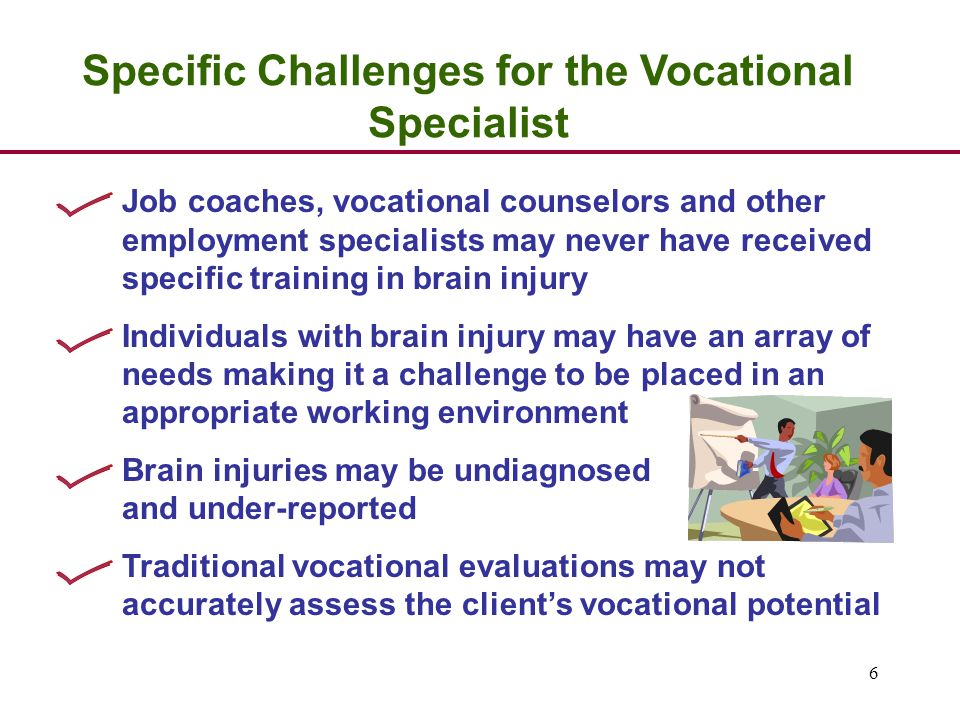 6 Specific Challenges for the Vocational Specialist Job coaches, vocational counselors and other employment specialists may never have received specific training in brain injury Individuals with brain injury may have an array of needs making it a challenge to be placed in an appropriate working environment Brain injuries may be undiagnosed and under-reported Traditional vocational evaluations may not accurately assess the client's vocational potential
