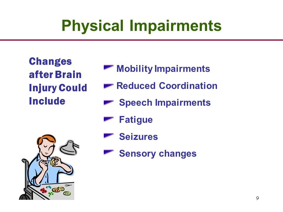 9 Changes after Brain Injury Could Include Physical Impairments Mobility Impairments Reduced Coordination Speech Impairments Fatigue Seizures Sensory changes
