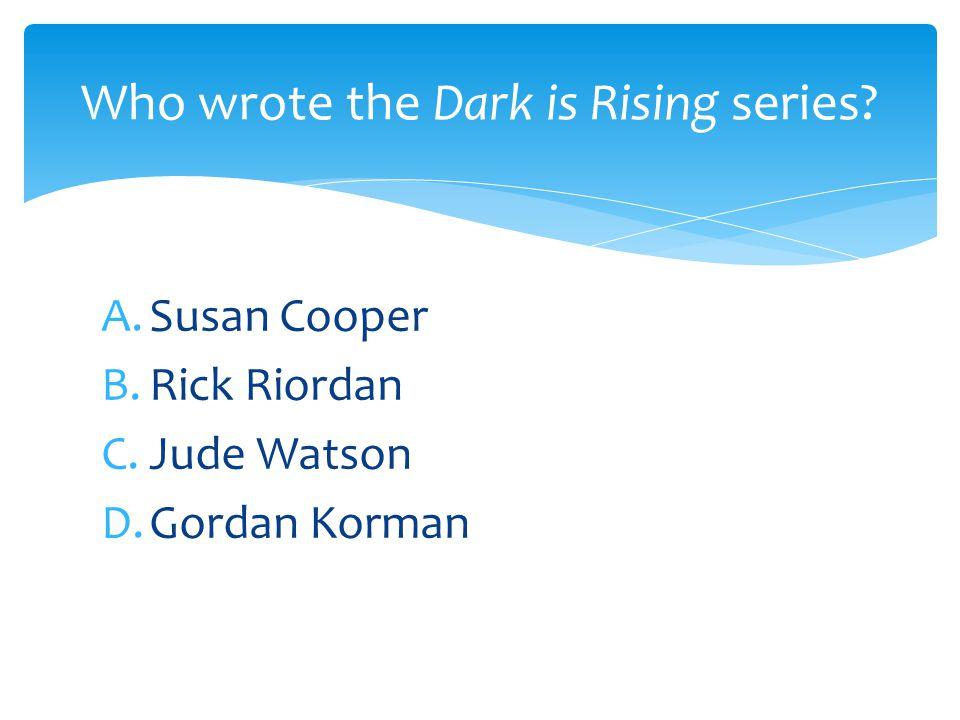 A.Susan Cooper B.Rick Riordan C.Jude Watson D.Gordan Korman Who wrote the Dark is Rising series