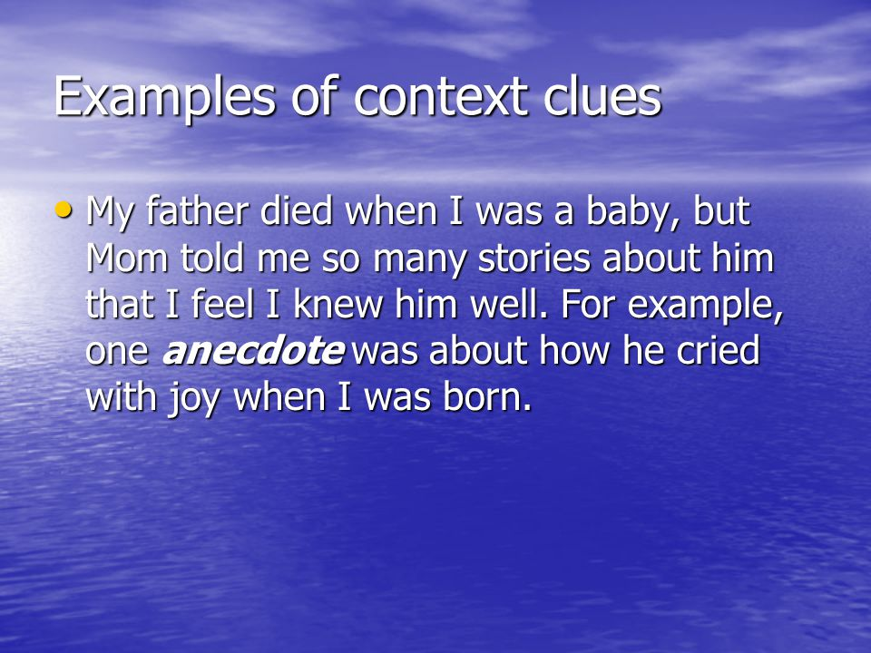 Examples of context clues My father died when I was a baby, but Mom told me so many stories about him that I feel I knew him well. For example, one an