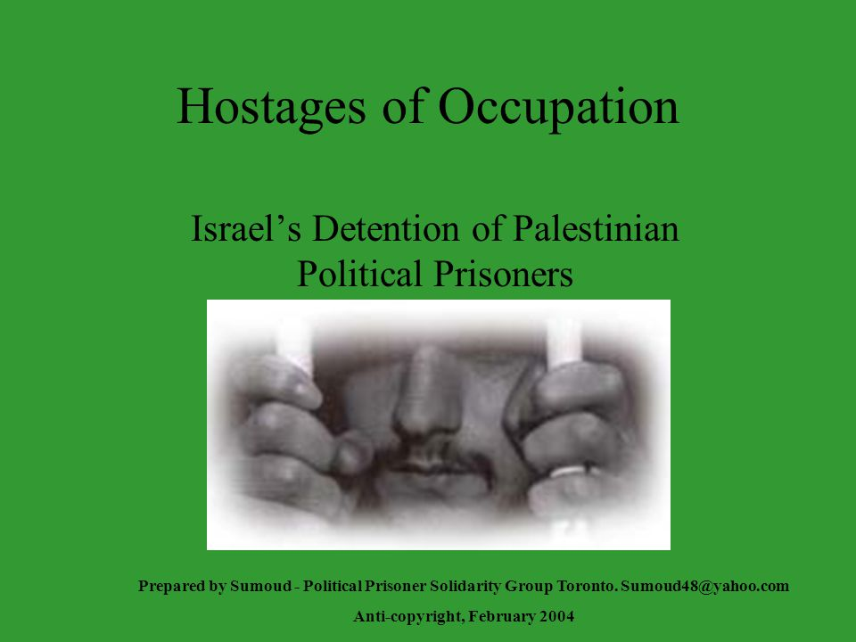 Hostages of Occupation Israel's Detention of Palestinian Political Prisoners Prepared by Sumoud - Political Prisoner Solidarity Group Toronto.