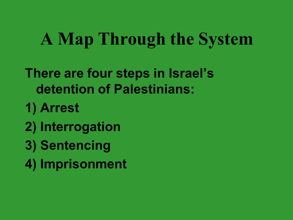 A Map Through the System There are four steps in Israel's detention of Palestinians: 1) Arrest 2) Interrogation 3) Sentencing 4) Imprisonment
