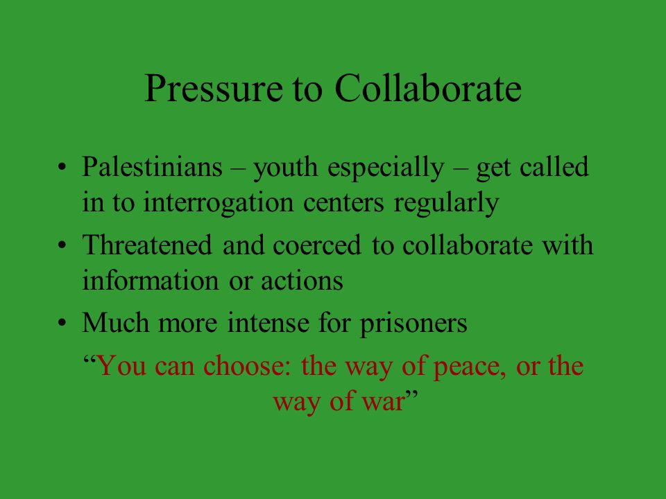 Pressure to Collaborate Palestinians – youth especially – get called in to interrogation centers regularly Threatened and coerced to collaborate with information or actions Much more intense for prisoners You can choose: the way of peace, or the way of war