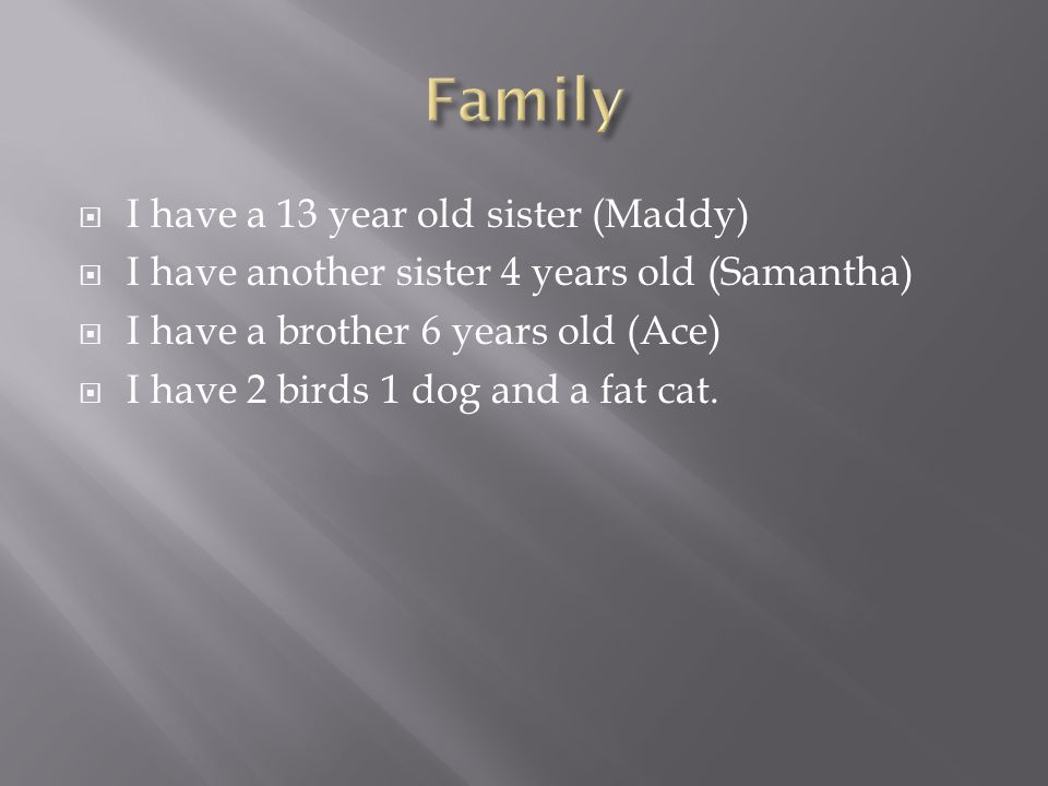  I have a 13 year old sister (Maddy)  I have another sister 4 years old (Samantha)  I have a brother 6 years old (Ace)  I have 2 birds 1 dog and a fat cat.