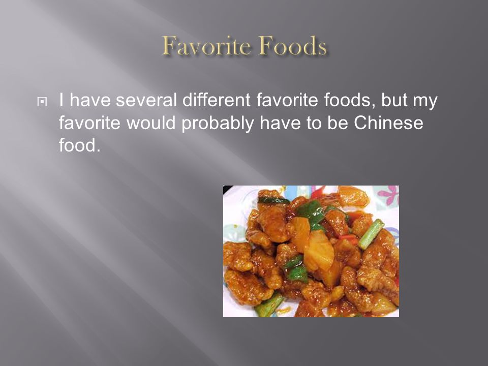  I have several different favorite foods, but my favorite would probably have to be Chinese food.
