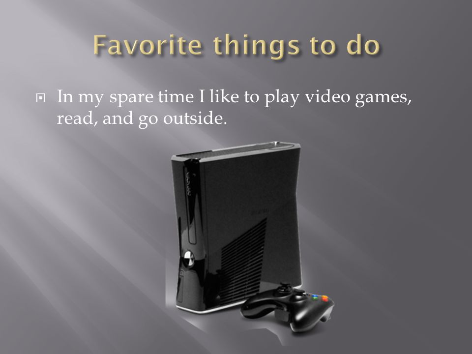  In my spare time I like to play video games, read, and go outside.