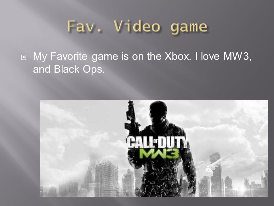  My Favorite game is on the Xbox. I love MW3, and Black Ops.