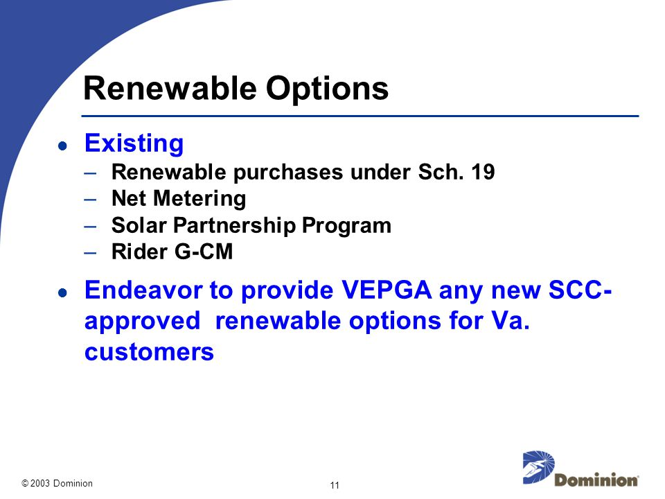 © 2003 Dominion 11 Renewable Options Existing –Renewable purchases under Sch.