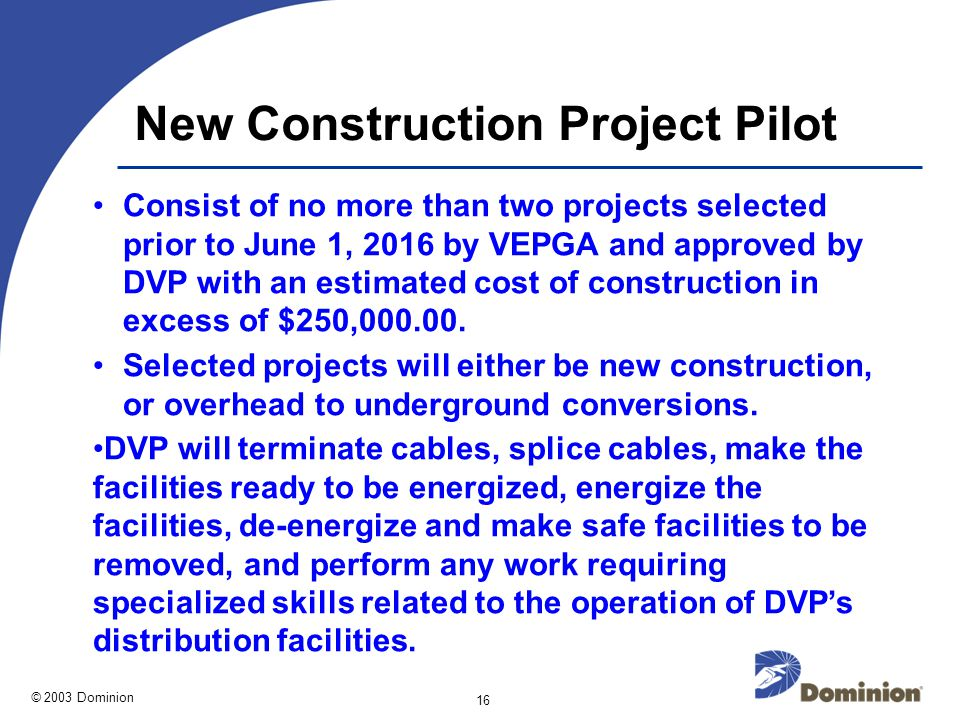 © 2003 Dominion 16 New Construction Project Pilot Consist of no more than two projects selected prior to June 1, 2016 by VEPGA and approved by DVP with an estimated cost of construction in excess of $250,000.00.