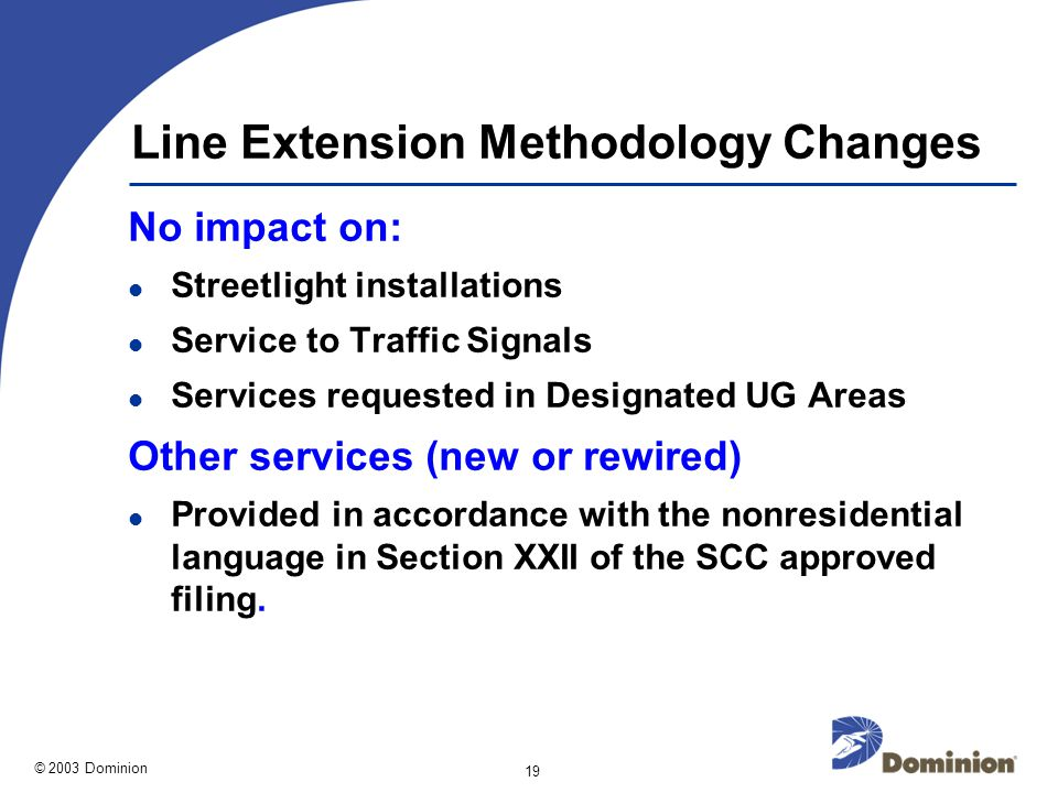 © 2003 Dominion 19 Line Extension Methodology Changes No impact on: Streetlight installations Service to Traffic Signals Services requested in Designated UG Areas Other services (new or rewired) Provided in accordance with the nonresidential language in Section XXII of the SCC approved filing.
