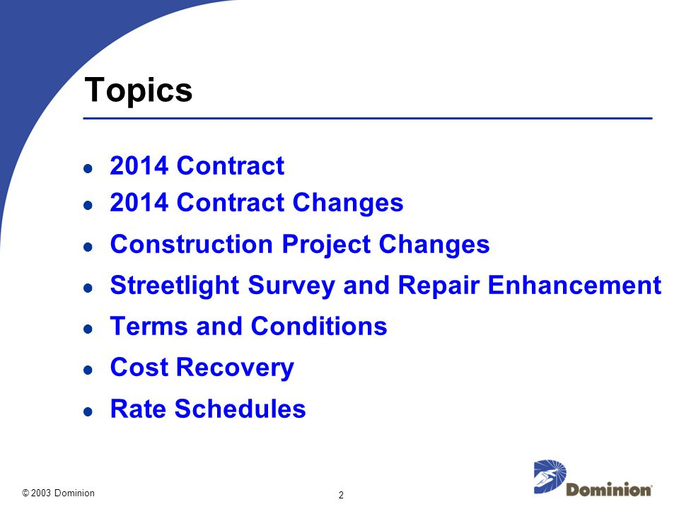 © 2003 Dominion 2 Topics 2014 Contract 2014 Contract Changes Construction Project Changes Streetlight Survey and Repair Enhancement Terms and Conditions Cost Recovery Rate Schedules