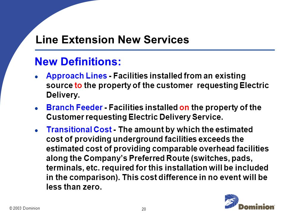 © 2003 Dominion 20 Line Extension New Services New Definitions: Approach Lines - Facilities installed from an existing source to the property of the customer requesting Electric Delivery.