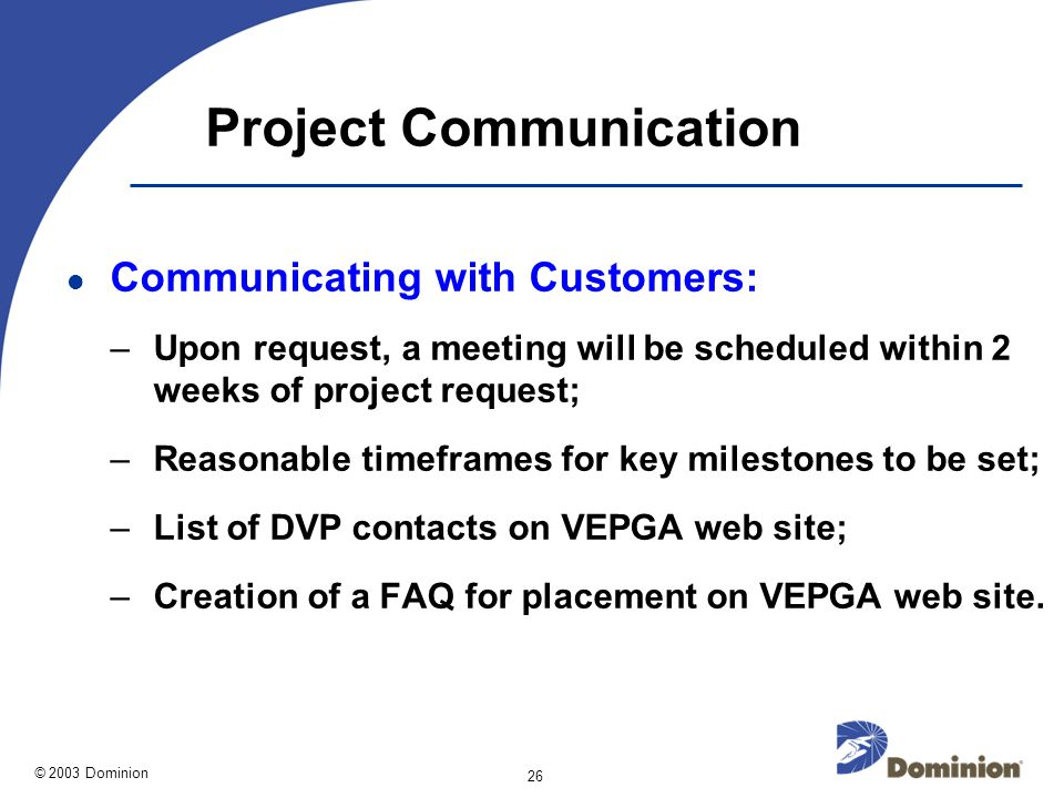 © 2003 Dominion 26 Project Communication Communicating with Customers: –Upon request, a meeting will be scheduled within 2 weeks of project request; –Reasonable timeframes for key milestones to be set; –List of DVP contacts on VEPGA web site; –Creation of a FAQ for placement on VEPGA web site.