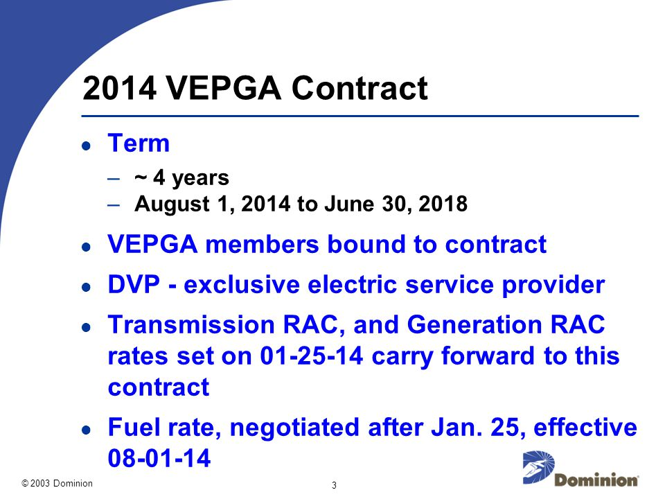 © 2003 Dominion 3 2014 VEPGA Contract Term –~ 4 years –August 1, 2014 to June 30, 2018 VEPGA members bound to contract DVP - exclusive electric service provider Transmission RAC, and Generation RAC rates set on 01-25-14 carry forward to this contract Fuel rate, negotiated after Jan.