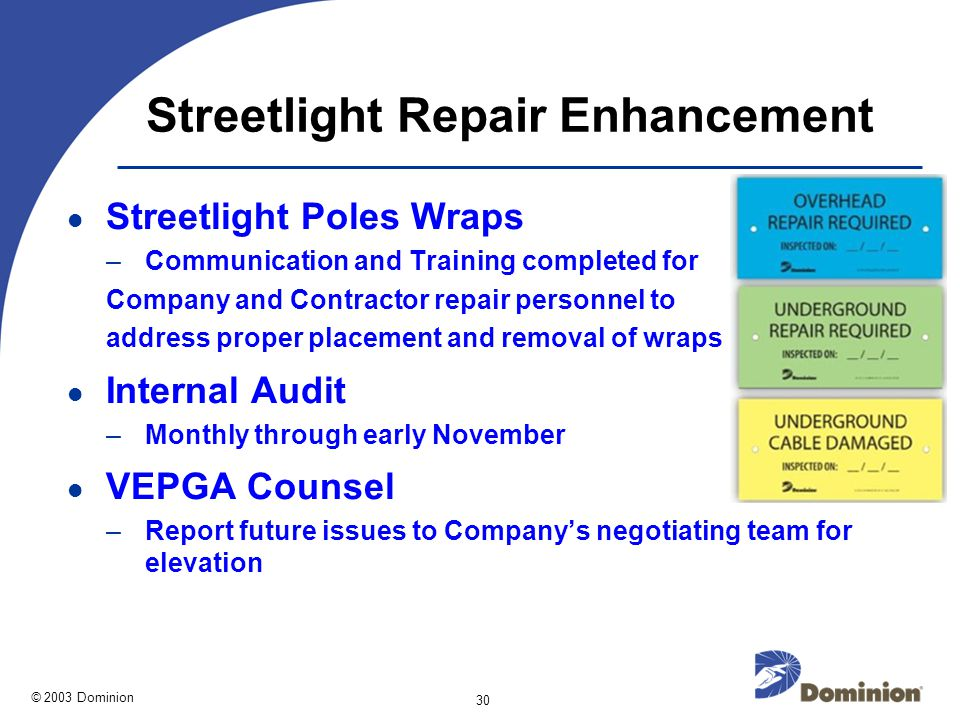© 2003 Dominion 30 Streetlight Repair Enhancement Streetlight Poles Wraps –Communication and Training completed for Company and Contractor repair personnel to address proper placement and removal of wraps Internal Audit –Monthly through early November VEPGA Counsel –Report future issues to Company's negotiating team for elevation