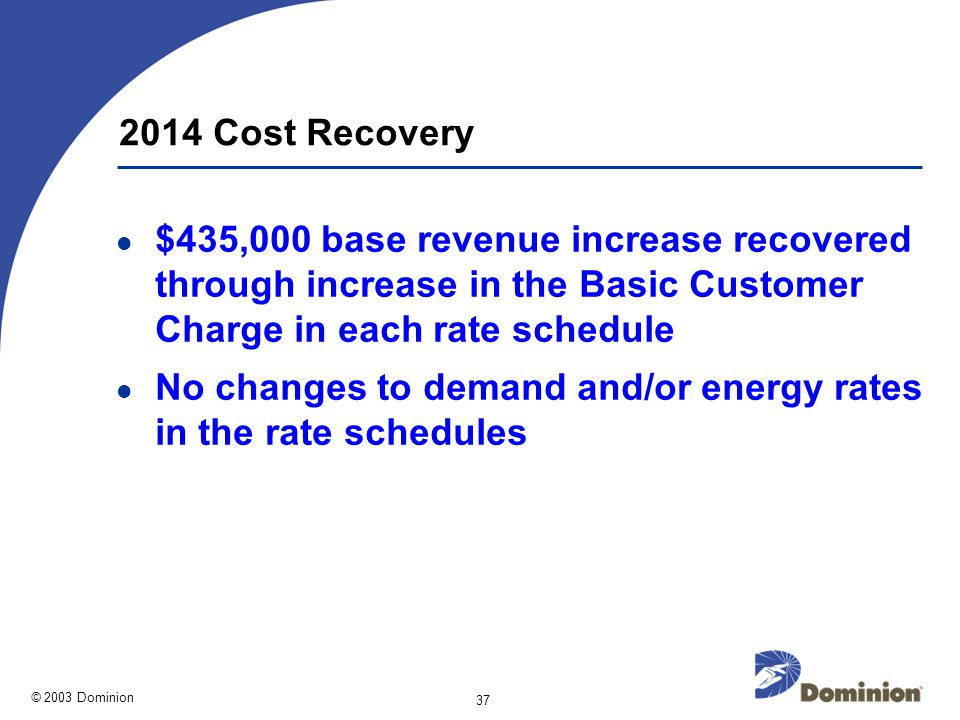 © 2003 Dominion 37 2014 Cost Recovery $435,000 base revenue increase recovered through increase in the Basic Customer Charge in each rate schedule No changes to demand and/or energy rates in the rate schedules