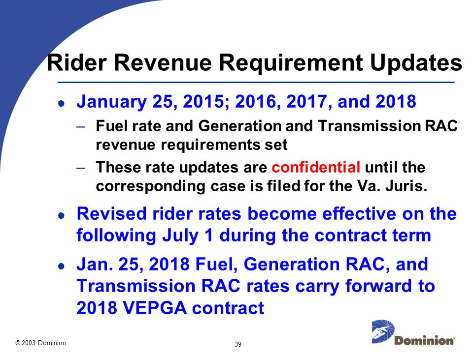 © 2003 Dominion 39 Rider Revenue Requirement Updates January 25, 2015; 2016, 2017, and 2018 –Fuel rate and Generation and Transmission RAC revenue requirements set –These rate updates are confidential until the corresponding case is filed for the Va.