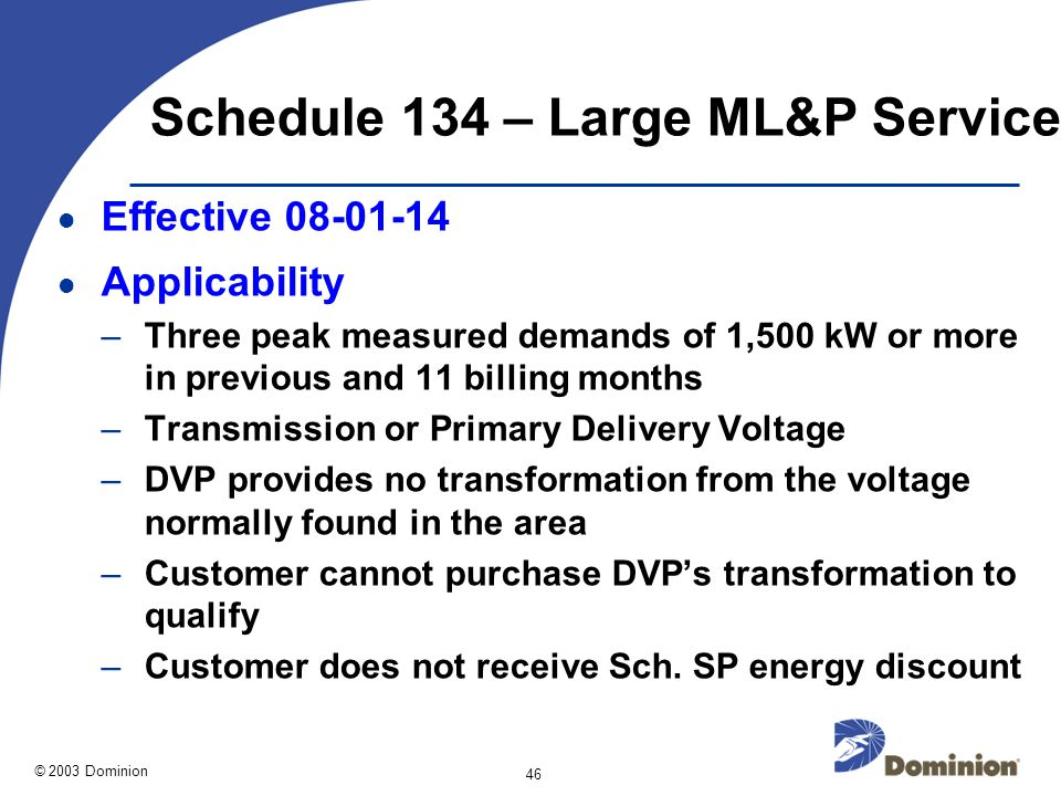 © 2003 Dominion 46 Schedule 134 – Large ML&P Service Effective 08-01-14 Applicability –Three peak measured demands of 1,500 kW or more in previous and 11 billing months –Transmission or Primary Delivery Voltage –DVP provides no transformation from the voltage normally found in the area –Customer cannot purchase DVP's transformation to qualify –Customer does not receive Sch.