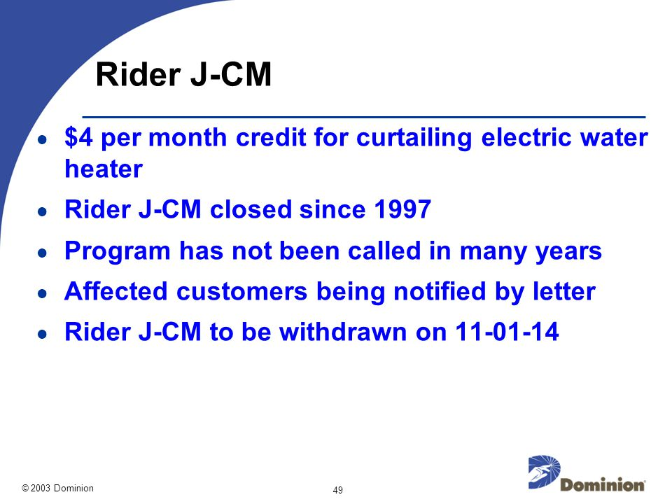 © 2003 Dominion 49 Rider J-CM $4 per month credit for curtailing electric water heater Rider J-CM closed since 1997 Program has not been called in many years Affected customers being notified by letter Rider J-CM to be withdrawn on 11-01-14