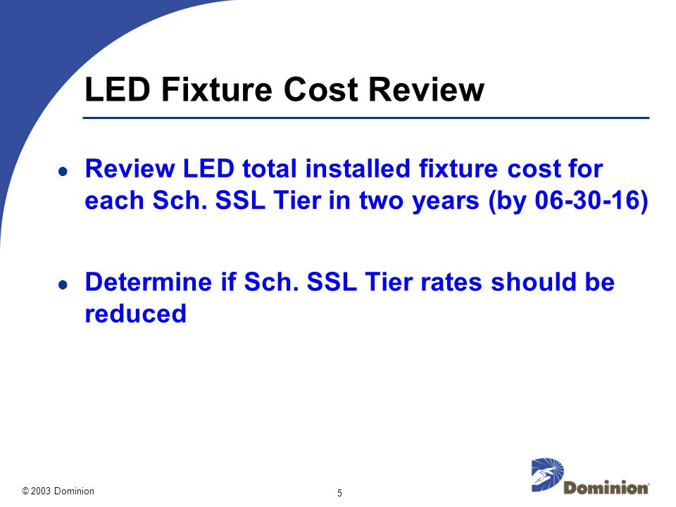 © 2003 Dominion 5 LED Fixture Cost Review Review LED total installed fixture cost for each Sch.