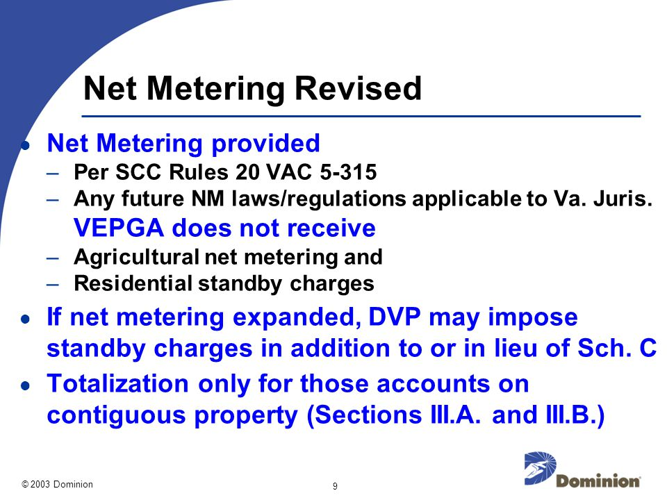 © 2003 Dominion 9 Net Metering Revised Net Metering provided –Per SCC Rules 20 VAC 5-315 –Any future NM laws/regulations applicable to Va.