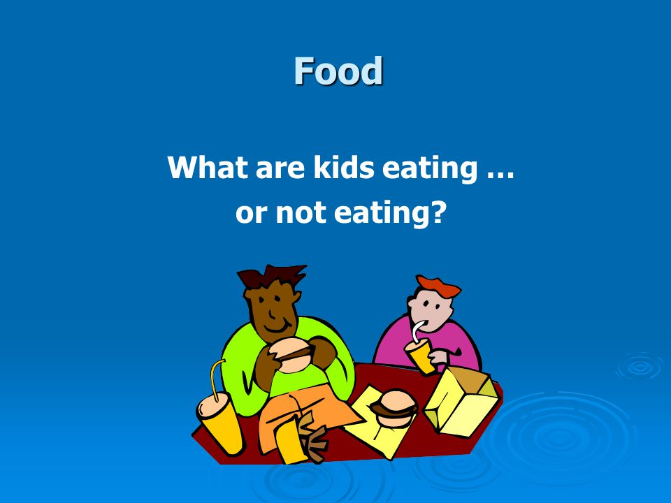 Food What are kids eating … or not eating?