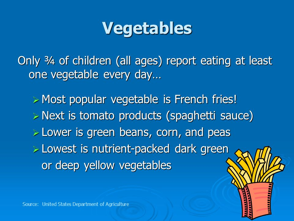 Vegetables Only ¾ of children (all ages) report eating at least one vegetable every day…  Most popular vegetable is French fries.