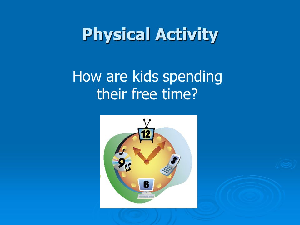 Physical Activity How are kids spending their free time