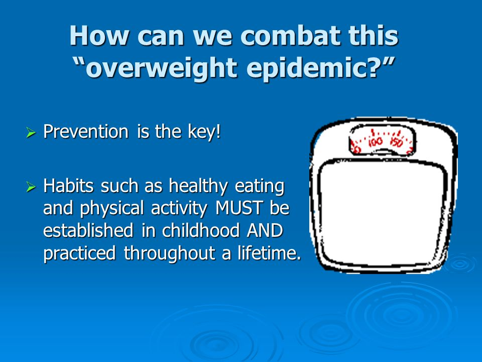 How can we combat this overweight epidemic?  Prevention is the key.