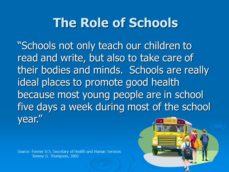 The Role of Schools Schools not only teach our children to read and write, but also to take care of their bodies and minds.