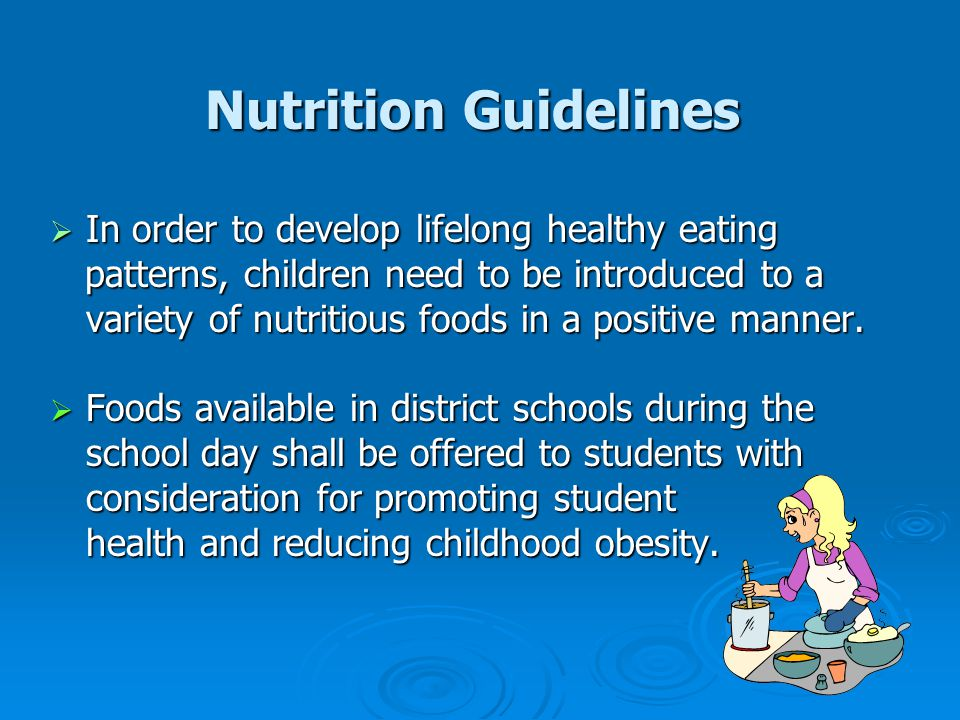 Nutrition Guidelines  In order to develop lifelong healthy eating patterns, children need to be introduced to a variety of nutritious foods in a positive manner.