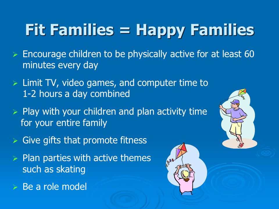 Fit Families = Happy Families   Encourage children to be physically active for at least 60 minutes every day   Limit TV, video games, and computer time to 1-2 hours a day combined   Play with your children and plan activity time for your entire family   Give gifts that promote fitness   Plan parties with active themes such as skating   Be a role model