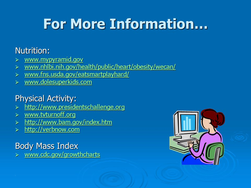 For More Information… Nutrition:  www.mypyramid.gov www.mypyramid.gov  www.nhlbi.nih.gov/health/public/heart/obesity/wecan/ www.nhlbi.nih.gov/health/public/heart/obesity/wecan/  www.fns.usda.gov/eatsmartplayhard/ www.fns.usda.gov/eatsmartplayhard/  www.dolesuperkids.com www.dolesuperkids.com Physical Activity:  http://www.presidentschallenge.org http://www.presidentschallenge.org  www.tvturnoff.org www.tvturnoff.org  http://www.bam.gov/index.htm http://www.bam.gov/index.htm  http://verbnow.com http://verbnow.com Body Mass Index  www.cdc.gov/growthcharts www.cdc.gov/growthcharts.