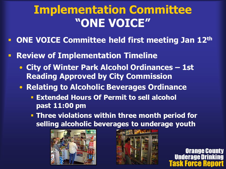 Implementation Committee ONE VOICE  ONE VOICE Committee held first meeting Jan 12 th  Review of Implementation Timeline City of Winter Park Alcohol Ordinances – 1st Reading Approved by City Commission Relating to Alcoholic Beverages Ordinance  Extended Hours Of Permit to sell alcohol past 11:00 pm  Three violations within three month period for selling alcoholic beverages to underage youth Orange County Underage Drinking Task Force Report