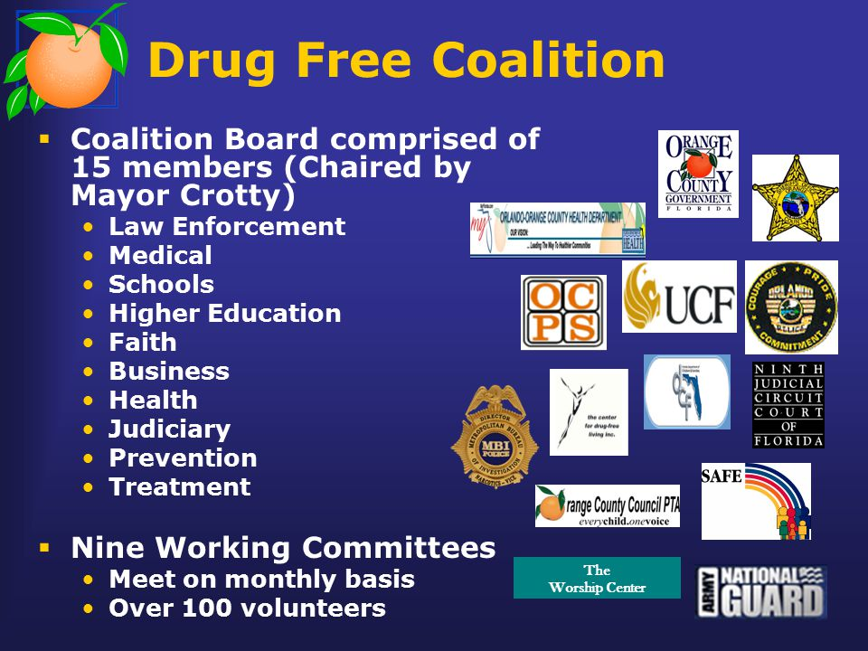Drug Free Coalition  Coalition Board comprised of 15 members (Chaired by Mayor Crotty) Law Enforcement Medical Schools Higher Education Faith Business Health Judiciary Prevention Treatment  Nine Working Committees Meet on monthly basis Over 100 volunteers The Worship Center
