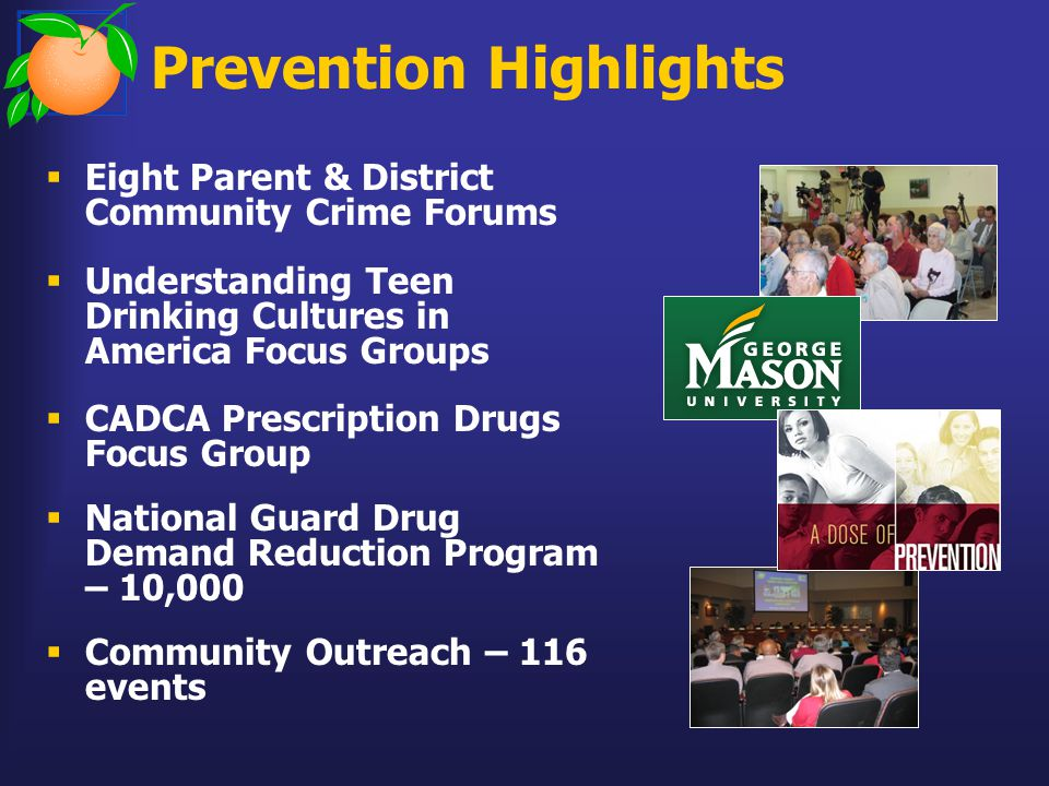 Prevention Highlights  Eight Parent & District Community Crime Forums  Understanding Teen Drinking Cultures in America Focus Groups  CADCA Prescription Drugs Focus Group  National Guard Drug Demand Reduction Program – 10,000  Community Outreach – 116 events
