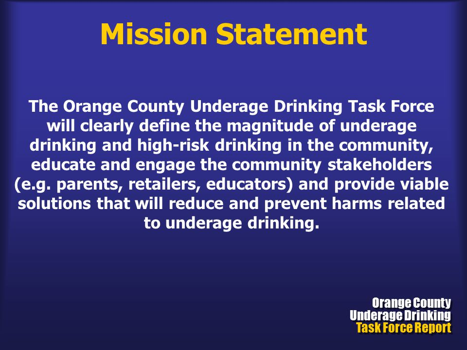Mission Statement Orange County Underage Drinking Task Force Report Orange County Underage Drinking Task Force Report The Orange County Underage Drinking Task Force will clearly define the magnitude of underage drinking and high-risk drinking in the community, educate and engage the community stakeholders (e.g.