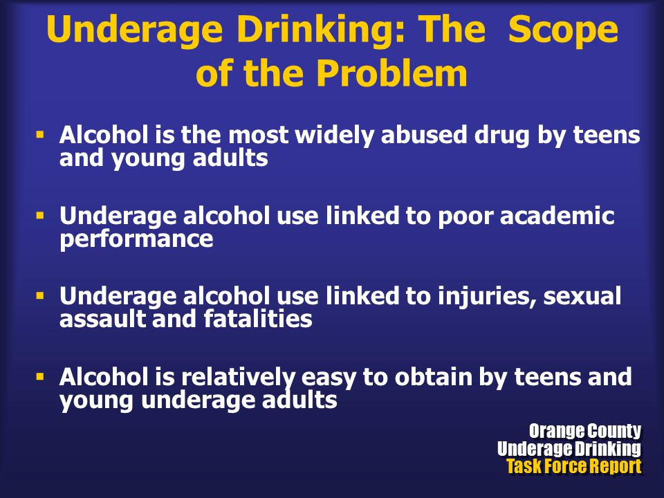 Underage Drinking: The Scope of the Problem  Alcohol is the most widely abused drug by teens and young adults  Underage alcohol use linked to poor academic performance  Underage alcohol use linked to injuries, sexual assault and fatalities  Alcohol is relatively easy to obtain by teens and young underage adults Orange County Underage Drinking Task Force Report Orange County Underage Drinking Task Force Report