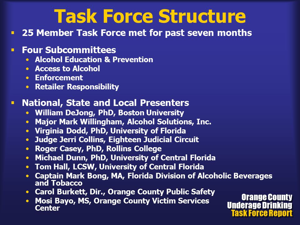 Task Force Structure  25 Member Task Force met for past seven months  Four Subcommittees Alcohol Education & Prevention Access to Alcohol Enforcement Retailer Responsibility  National, State and Local Presenters William DeJong, PhD, Boston University Major Mark Willingham, Alcohol Solutions, Inc.