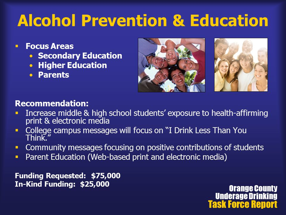 Alcohol Prevention & Education  Focus Areas Secondary Education Higher Education Parents Recommendation:  Increase middle & high school students' exposure to health-affirming print & electronic media  College campus messages will focus on I Drink Less Than You Think.  Community messages focusing on positive contributions of students  Parent Education (Web-based print and electronic media) Funding Requested: $75,000 In-Kind Funding: $25,000 Orange County Underage Drinking Task Force Report