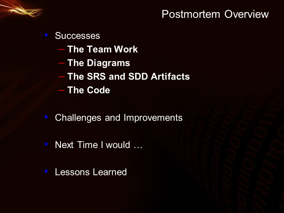 Postmortem Overview Successes – The Team Work – The Diagrams – The SRS and SDD Artifacts – The Code Challenges and Improvements Next Time I would … Lessons Learned