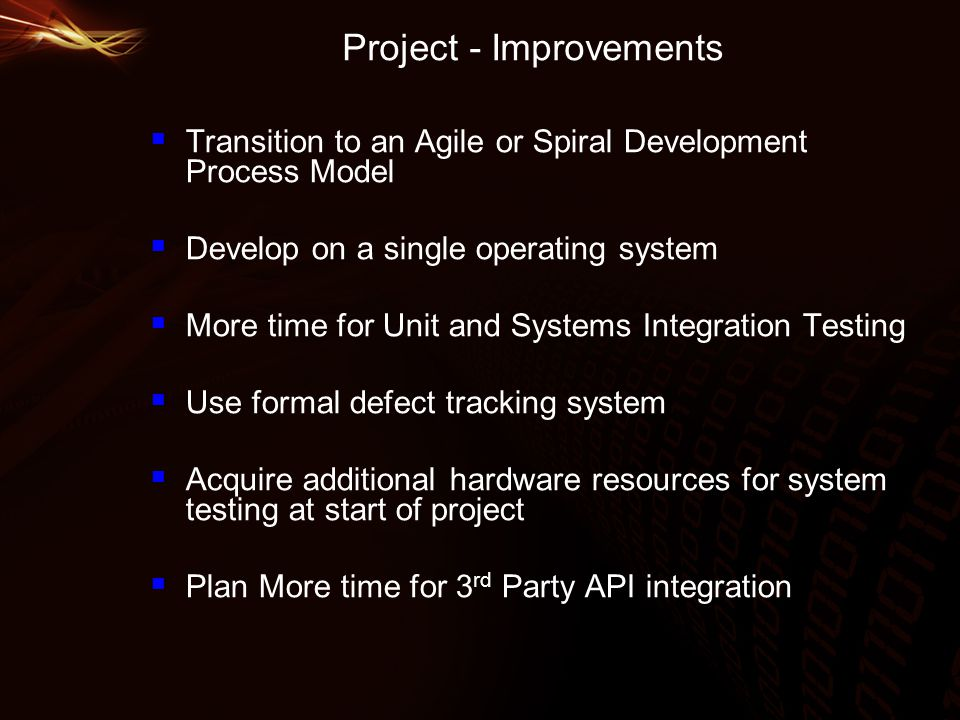 Project - Improvements  Transition to an Agile or Spiral Development Process Model  Develop on a single operating system  More time for Unit and Systems Integration Testing  Use formal defect tracking system  Acquire additional hardware resources for system testing at start of project  Plan More time for 3 rd Party API integration